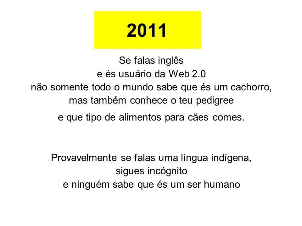2011 Se falas inglês e és usuário da Web 2.0 não somente todo o mundo sabe que és um cachorro, mas também conhece o teu pedigree e que tipo de aliment