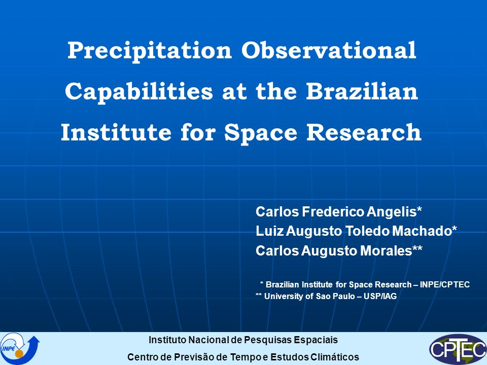 Precipitation Observational Capabilities at the Brazilian Institute for Space Research Carlos Frederico Angelis* Luiz Augusto Toledo Machado* Carlos Augusto Morales** * Brazilian Institute for Space Research – INPE/CPTEC ** University of Sao Paulo – USP/IAG Instituto Nacional de Pesquisas Espaciais Centro de Previsão de Tempo e Estudos Climáticos