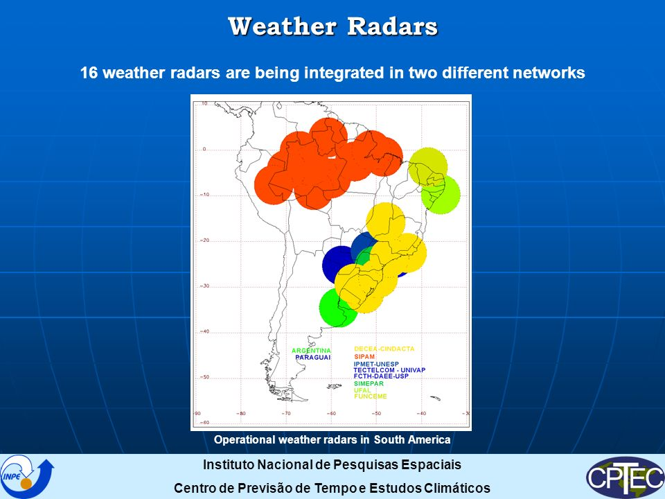 Weather Radars 16 weather radars are being integrated in two different networks Operational weather radars in South America Instituto Nacional de Pesquisas Espaciais Centro de Previsão de Tempo e Estudos Climáticos