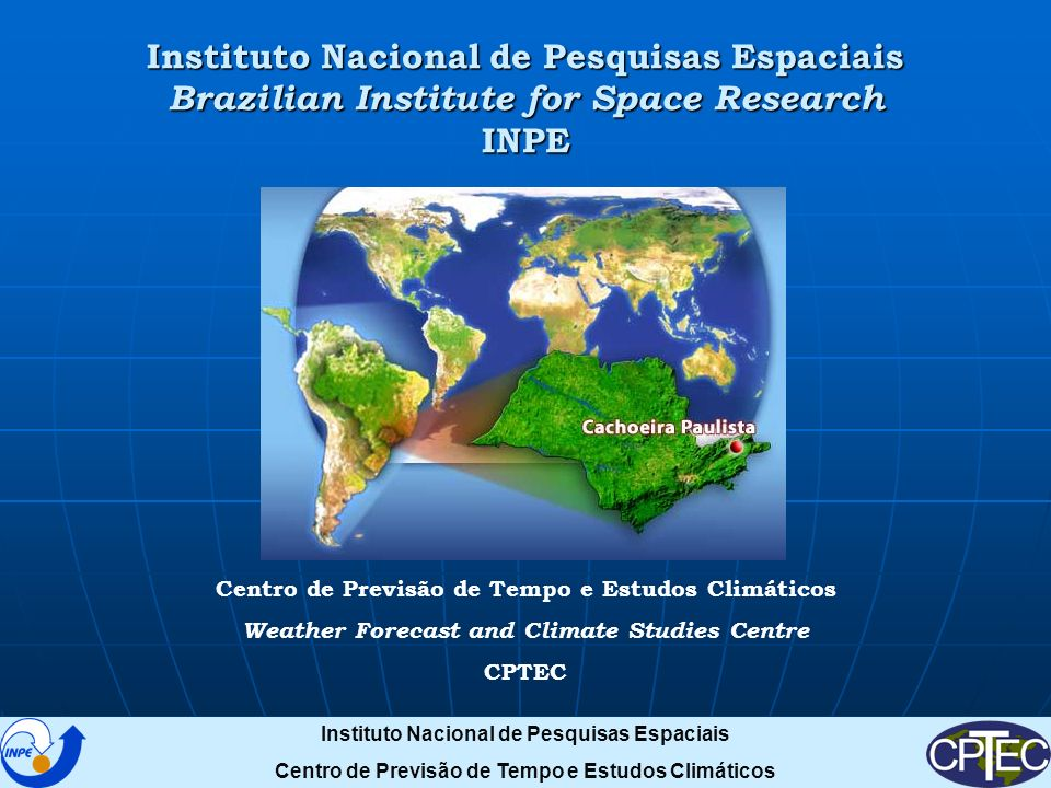 Instituto Nacional de Pesquisas Espaciais Brazilian Institute for Space Research INPE Centro de Previsão de Tempo e Estudos Climáticos Weather Forecast and Climate Studies Centre CPTEC Instituto Nacional de Pesquisas Espaciais Centro de Previsão de Tempo e Estudos Climáticos