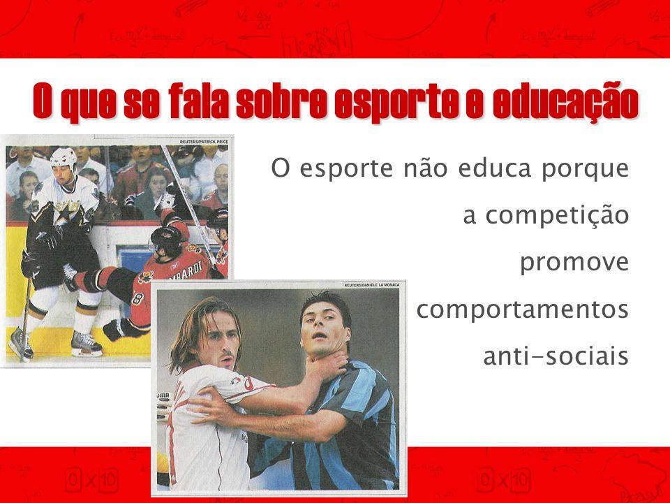 O que se fala sobre esporte e educação O esporte não educa porque a competição promove comportamentos anti-sociais