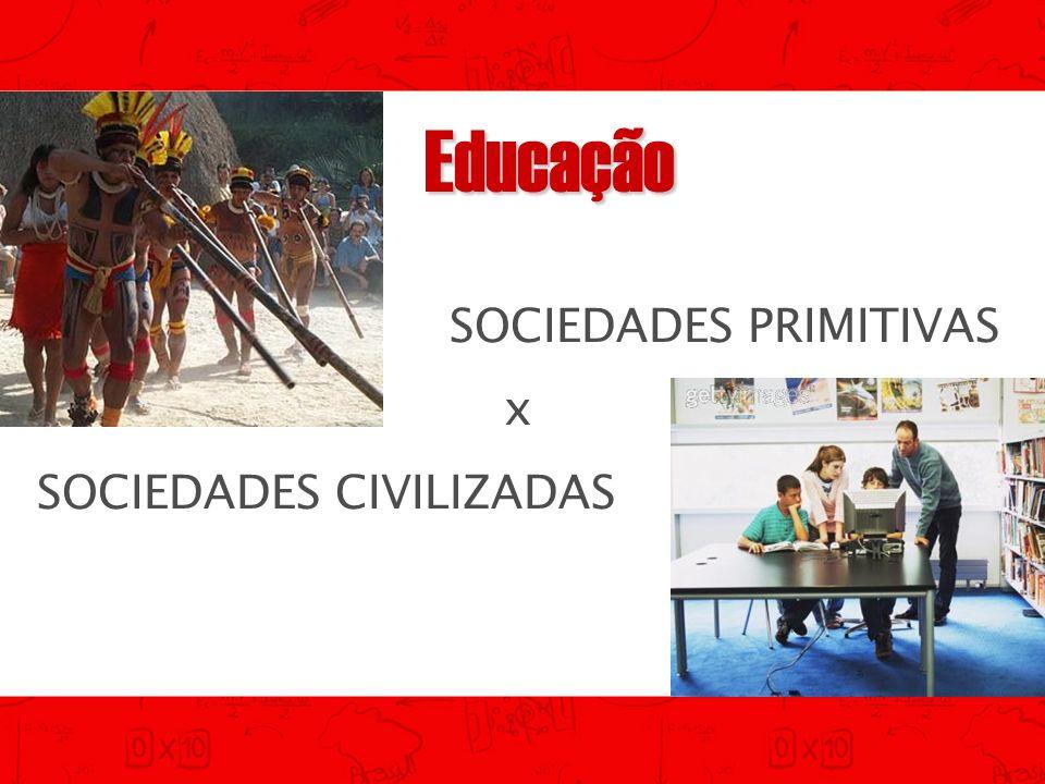Educação SOCIEDADES PRIMITIVAS x SOCIEDADES CIVILIZADAS