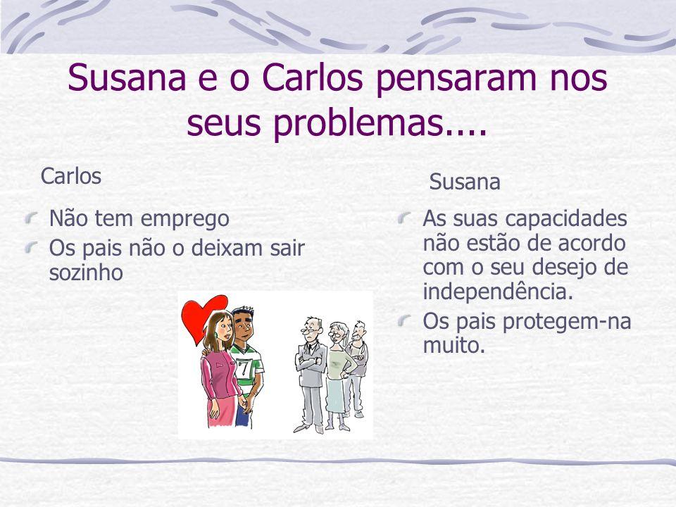 Susana e o Carlos pensaram nos seus problemas.... As suas capacidades não estão de acordo com o seu desejo de independência. Os pais protegem-na muito