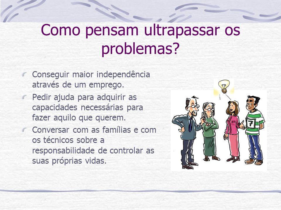 Como pensam ultrapassar os problemas? Conseguir maior independência através de um emprego. Pedir ajuda para adquirir as capacidades necessárias para f