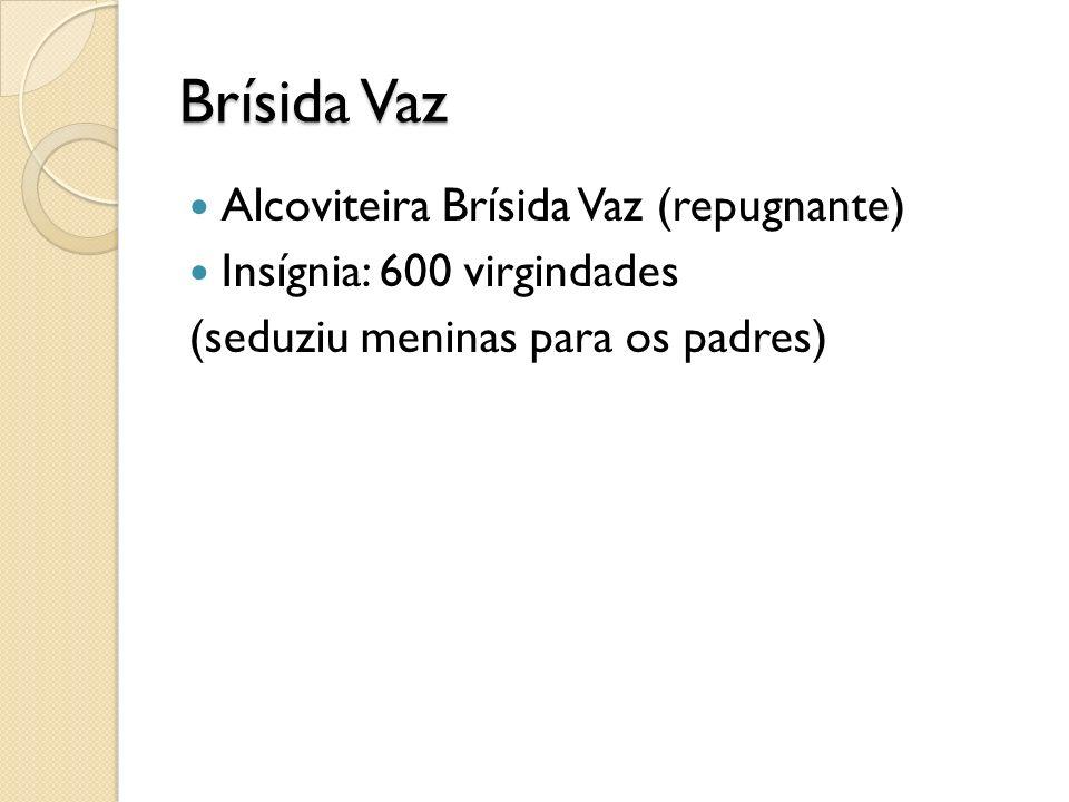 Brísida Vaz Alcoviteira Brísida Vaz (repugnante) Insígnia: 600 virgindades (seduziu meninas para os padres)