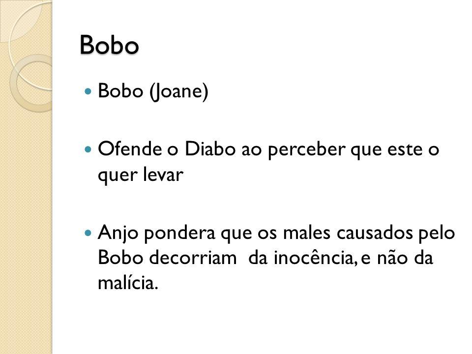 Bobo Bobo (Joane) Ofende o Diabo ao perceber que este o quer levar Anjo pondera que os males causados pelo Bobo decorriam da inocência, e não da malícia.