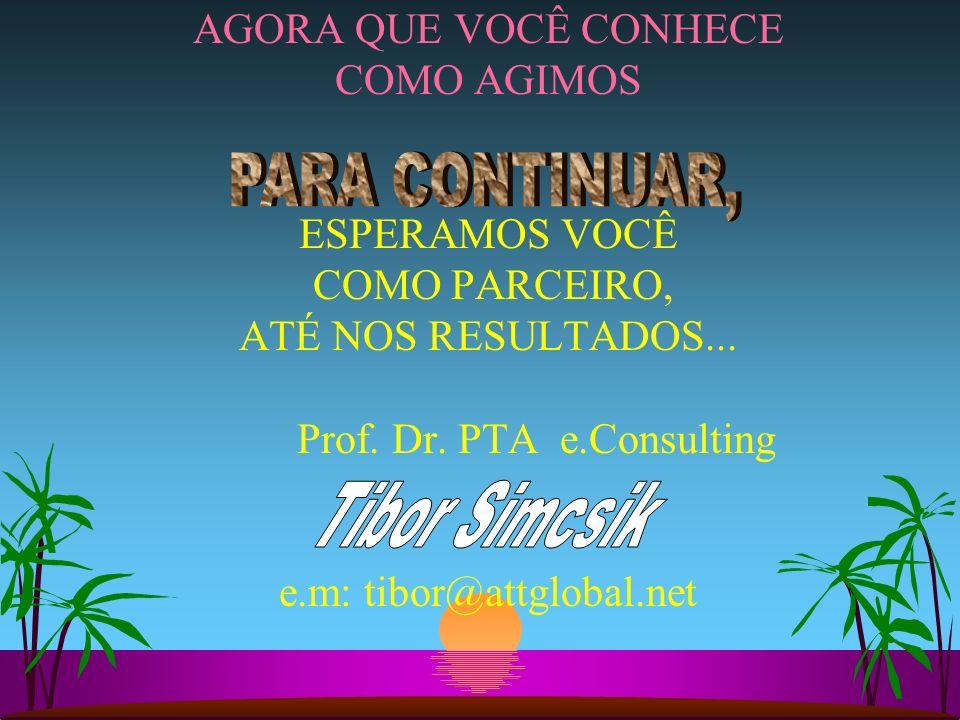 AGORA QUE VOCÊ CONHECE COMO AGIMOS ESPERAMOS VOCÊ COMO PARCEIRO, ATÉ NOS RESULTADOS... Prof. Dr. PTA e.Consulting e.m: tibor@attglobal.net
