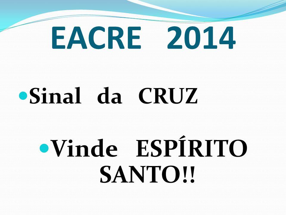 EACRE 2014 Sinal da CRUZ Vinde ESPÍRITO SANTO!!