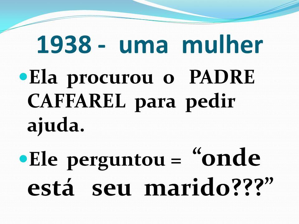 1938 - uma mulher Ela procurou o PADRE CAFFAREL para pedir ajuda. Ele perguntou = onde está seu marido???
