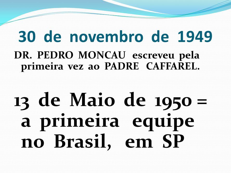 30 de novembro de 1949 DR. PEDRO MONCAU escreveu pela primeira vez ao PADRE CAFFAREL. 13 de Maio de 1950 = a primeira equipe no Brasil, em SP