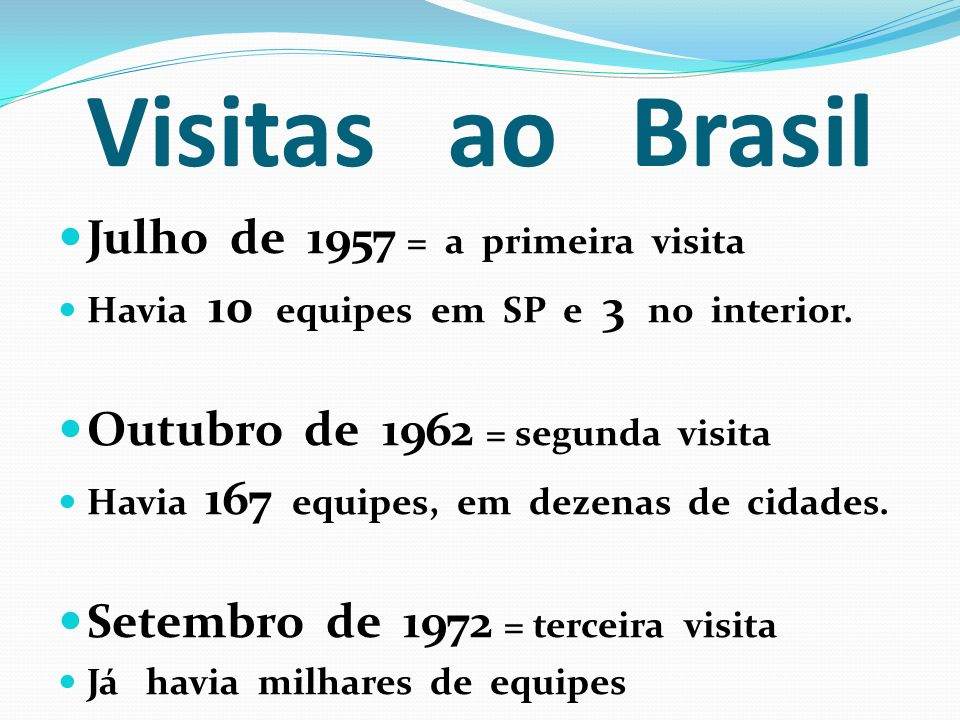 Visitas ao Brasil Julho de 1957 = a primeira visita Havia 10 equipes em SP e 3 no interior. Outubro de 1962 = segunda visita Havia 167 equipes, em dez