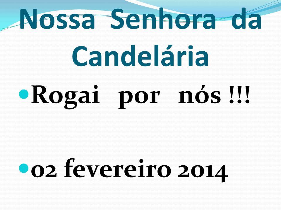 Nossa Senhora da Candelária Rogai por nós !!! 02 fevereiro 2014