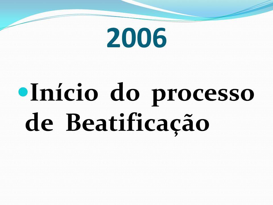 2006 Início do processo de Beatificação