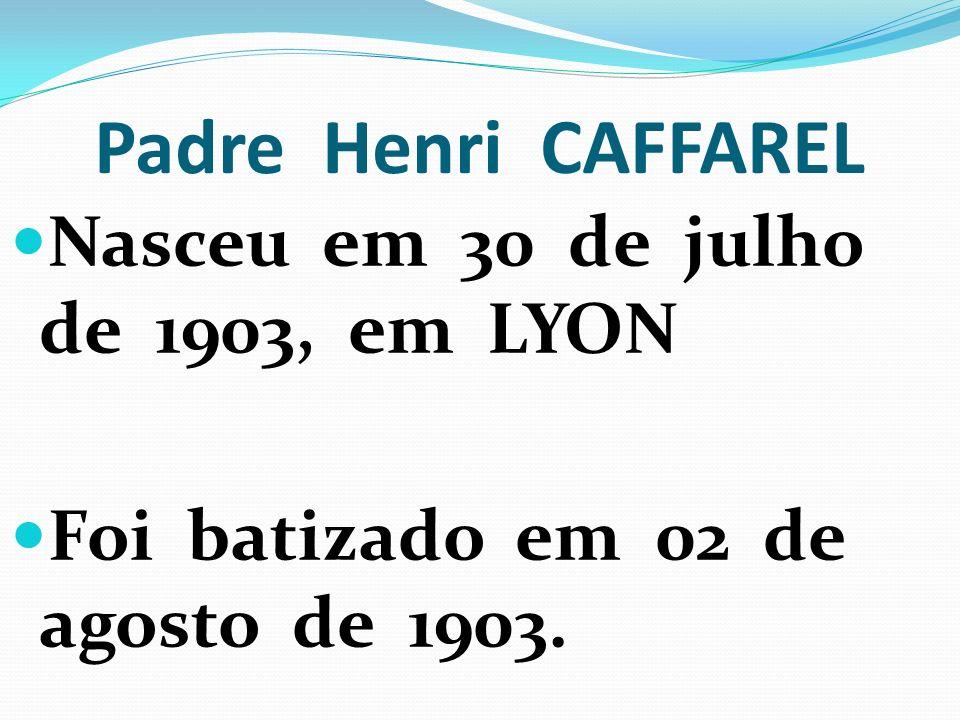 Padre Henri CAFFAREL Nasceu em 30 de julho de 1903, em LYON Foi batizado em 02 de agosto de 1903.