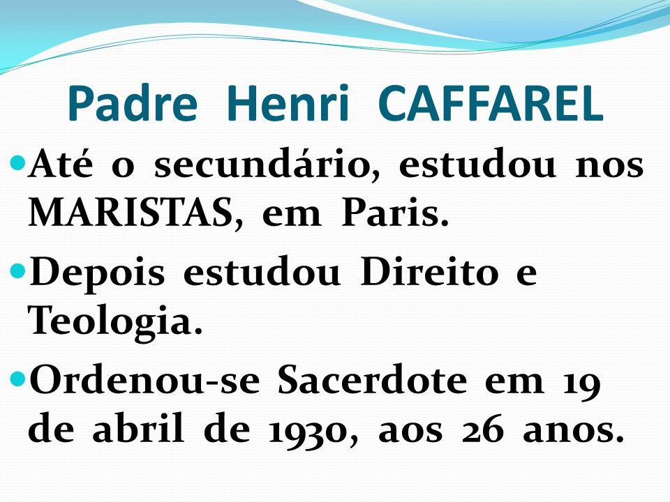 Padre Henri CAFFAREL Até o secundário, estudou nos MARISTAS, em Paris. Depois estudou Direito e Teologia. Ordenou-se Sacerdote em 19 de abril de 1930,