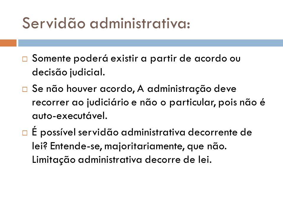 Servidão administrativa: Somente poderá existir a partir de acordo ou decisão judicial. Se não houver acordo, A administração deve recorrer ao judiciá