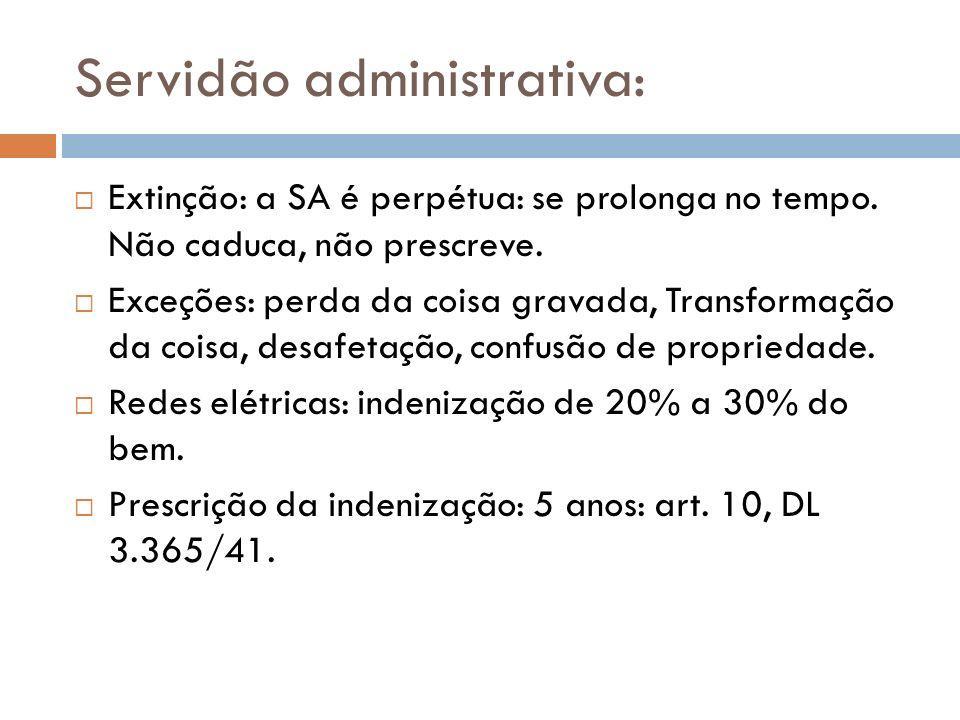 Servidão administrativa: Extinção: a SA é perpétua: se prolonga no tempo. Não caduca, não prescreve. Exceções: perda da coisa gravada, Transformação d