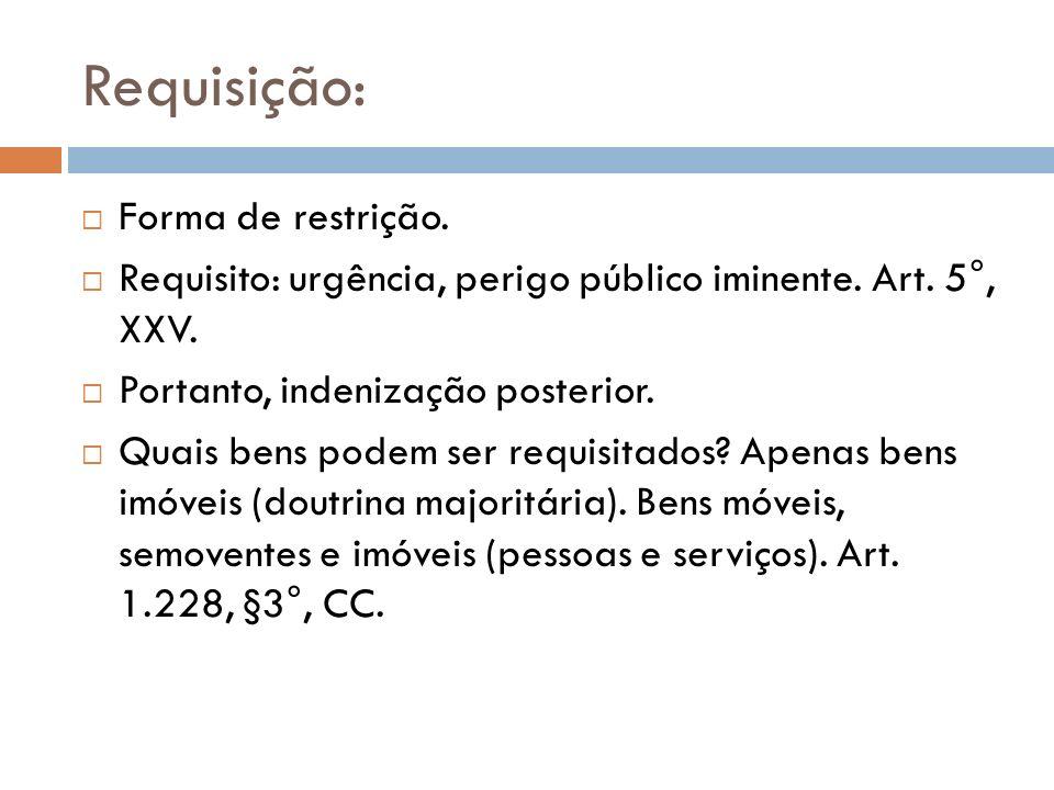 Requisição: Forma de restrição. Requisito: urgência, perigo público iminente. Art. 5°, XXV. Portanto, indenização posterior. Quais bens podem ser requ
