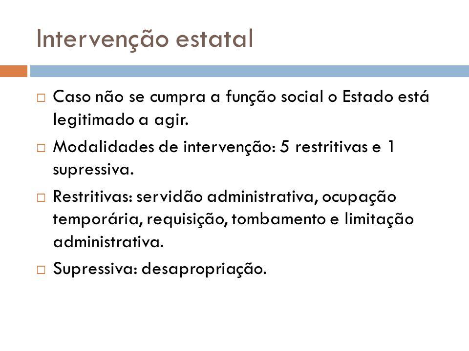 Intervenção estatal Caso não se cumpra a função social o Estado está legitimado a agir. Modalidades de intervenção: 5 restritivas e 1 supressiva. Rest