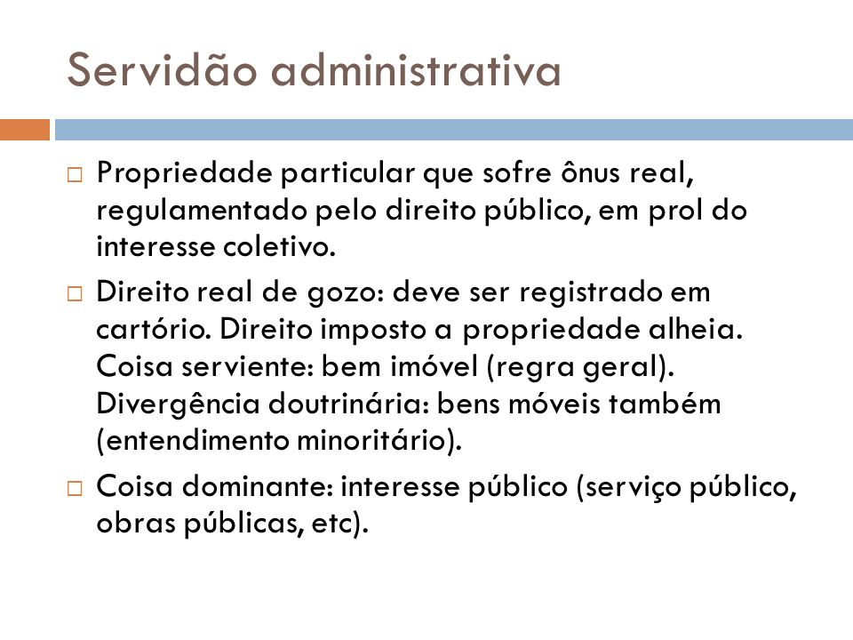 Servidão administrativa Propriedade particular que sofre ônus real, regulamentado pelo direito público, em prol do interesse coletivo. Direito real de