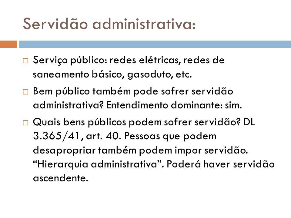 Servidão administrativa: Serviço público: redes elétricas, redes de saneamento básico, gasoduto, etc. Bem público também pode sofrer servidão administ
