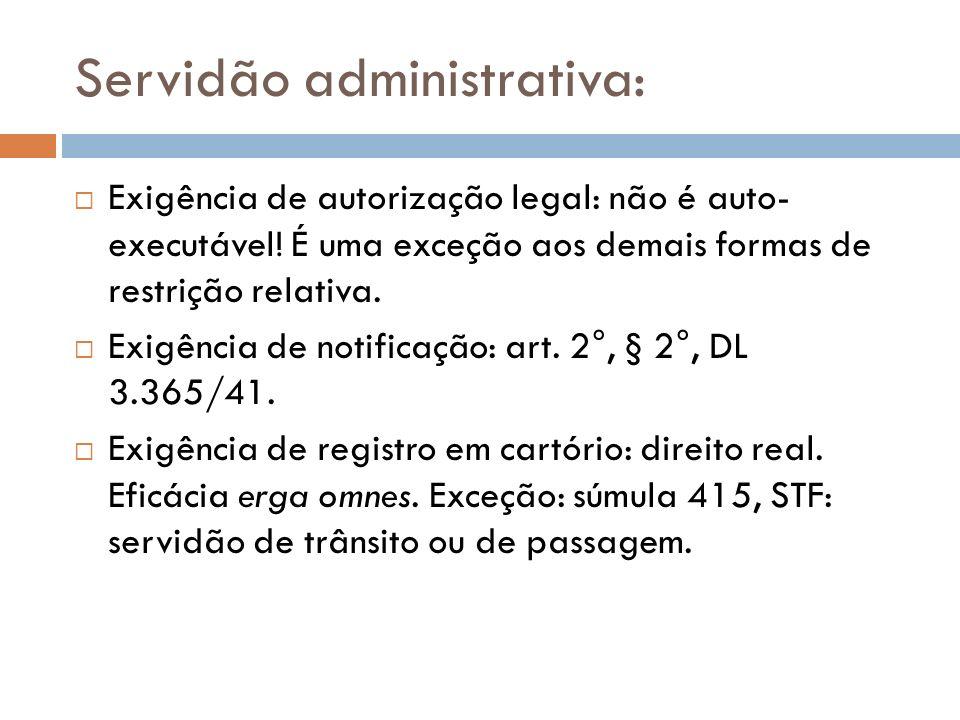 Servidão administrativa: Exigência de autorização legal: não é auto- executável! É uma exceção aos demais formas de restrição relativa. Exigência de n