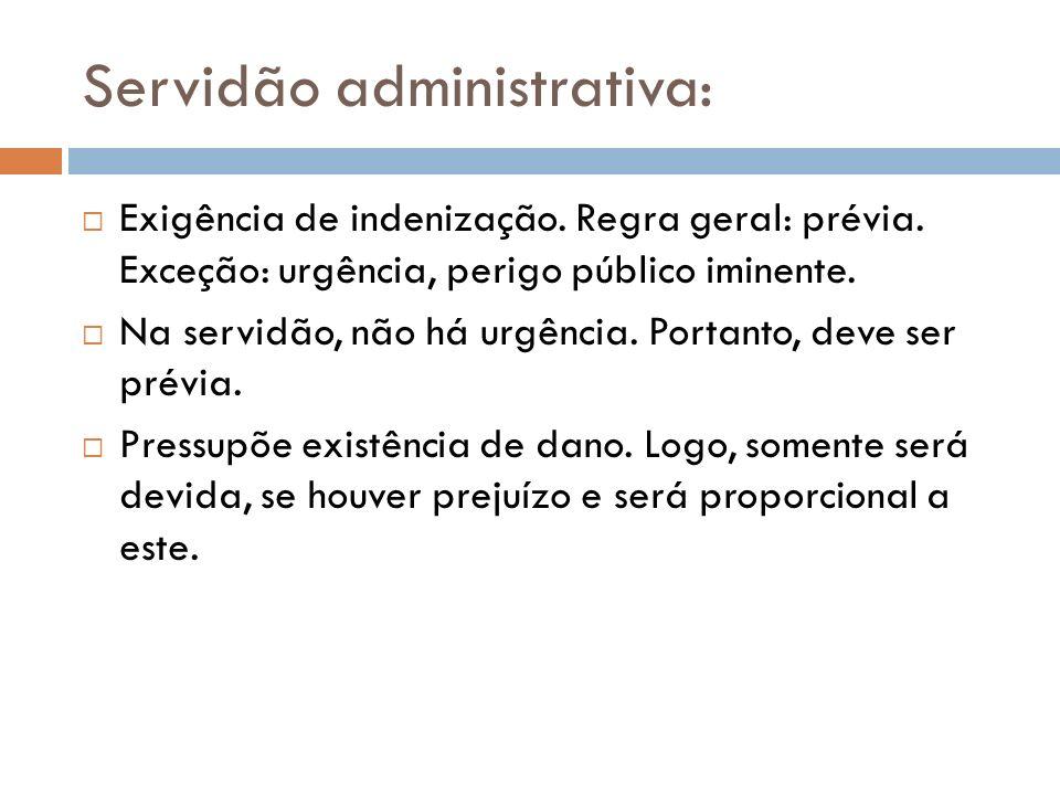 Servidão administrativa: Exigência de indenização. Regra geral: prévia. Exceção: urgência, perigo público iminente. Na servidão, não há urgência. Port