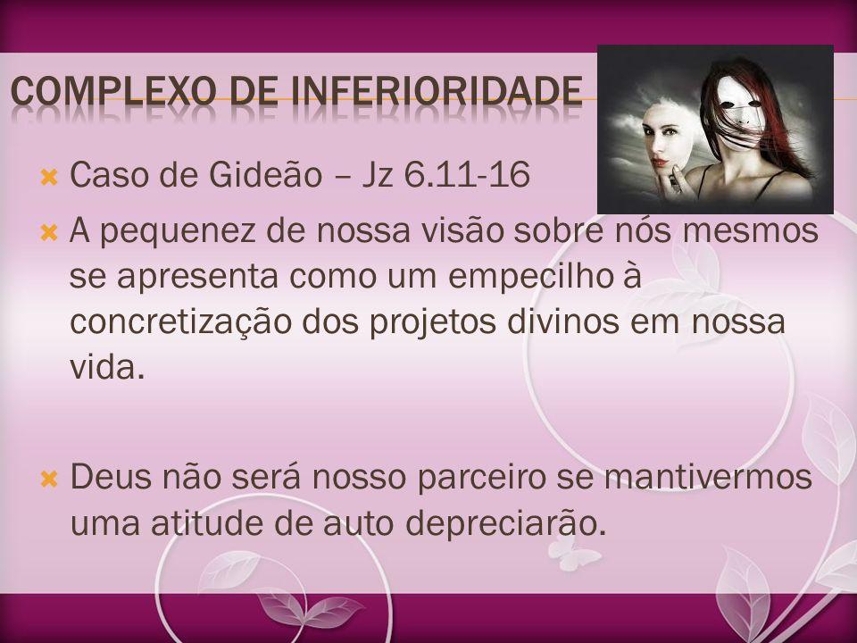 Caso de Gideão – Jz 6.11-16 A pequenez de nossa visão sobre nós mesmos se apresenta como um empecilho à concretização dos projetos divinos em nossa vi