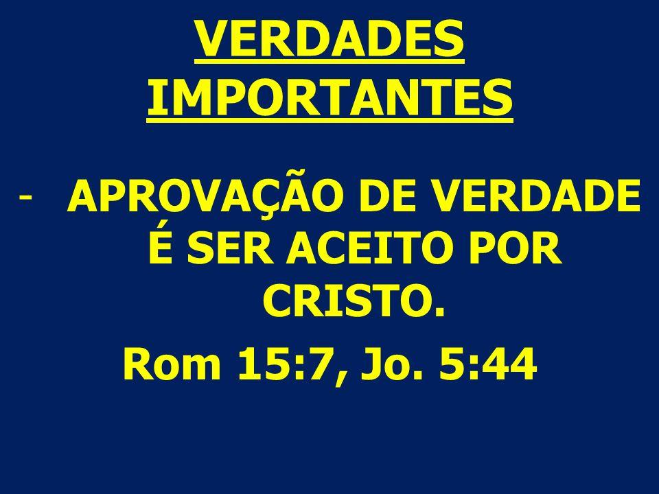 VERDADES IMPORTANTES -APROVAÇÃO DE VERDADE É SER ACEITO POR CRISTO. Rom 15:7, Jo. 5:44