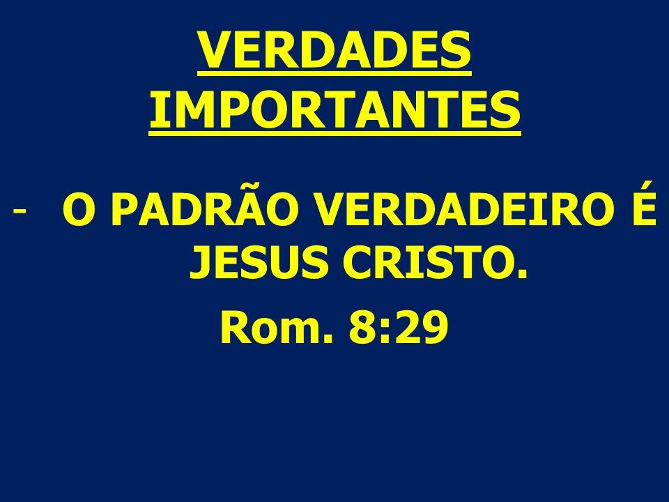 VERDADES IMPORTANTES -O PADRÃO VERDADEIRO É JESUS CRISTO. Rom. 8:29