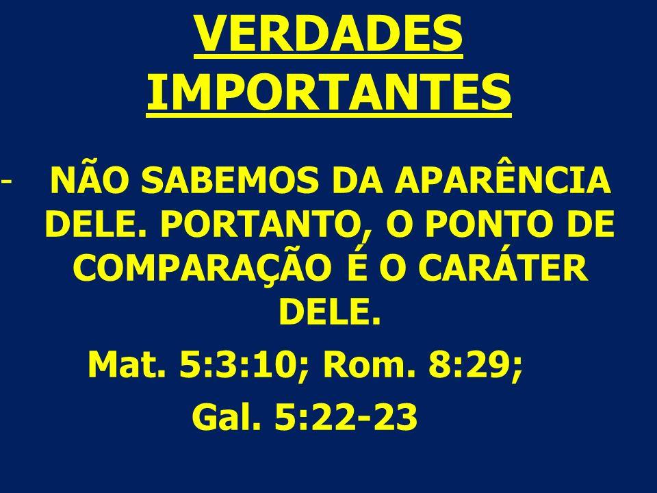 VERDADES IMPORTANTES -NÃO SABEMOS DA APARÊNCIA DELE. PORTANTO, O PONTO DE COMPARAÇÃO É O CARÁTER DELE. Mat. 5:3:10; Rom. 8:29; Gal. 5:22-23