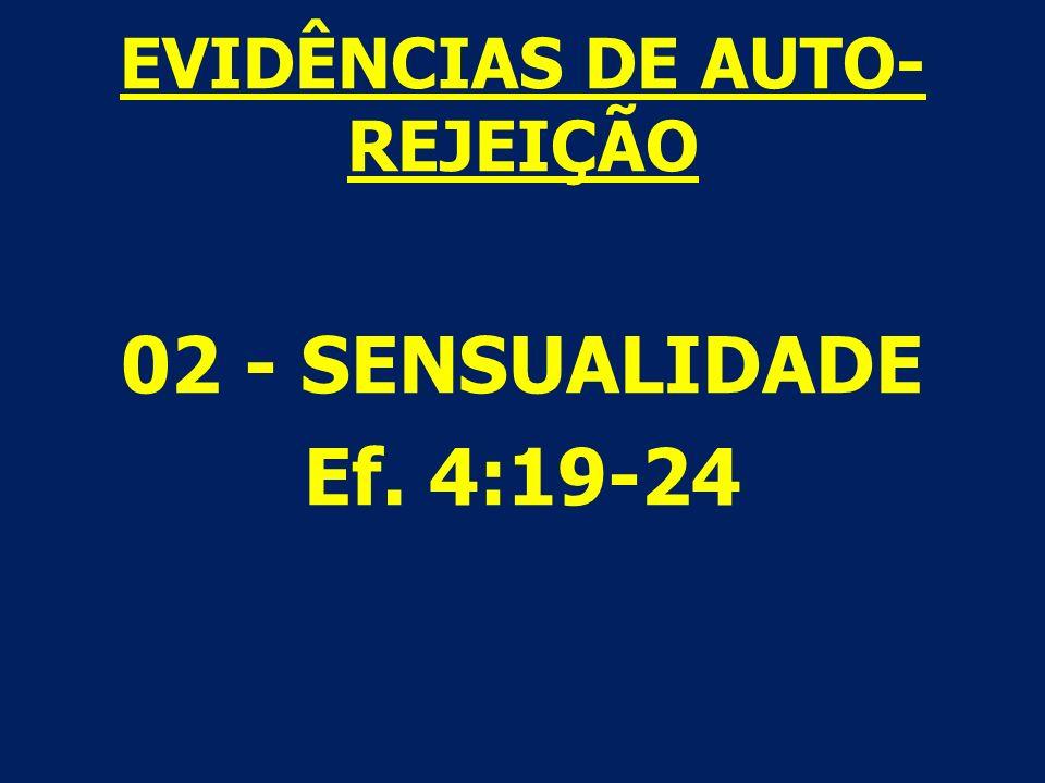 EVIDÊNCIAS DE AUTO- REJEIÇÃO 02 - SENSUALIDADE Ef. 4:19-24