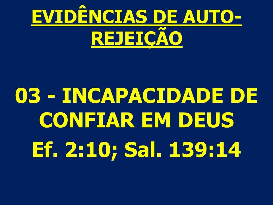 EVIDÊNCIAS DE AUTO- REJEIÇÃO 03 - INCAPACIDADE DE CONFIAR EM DEUS Ef. 2:10; Sal. 139:14