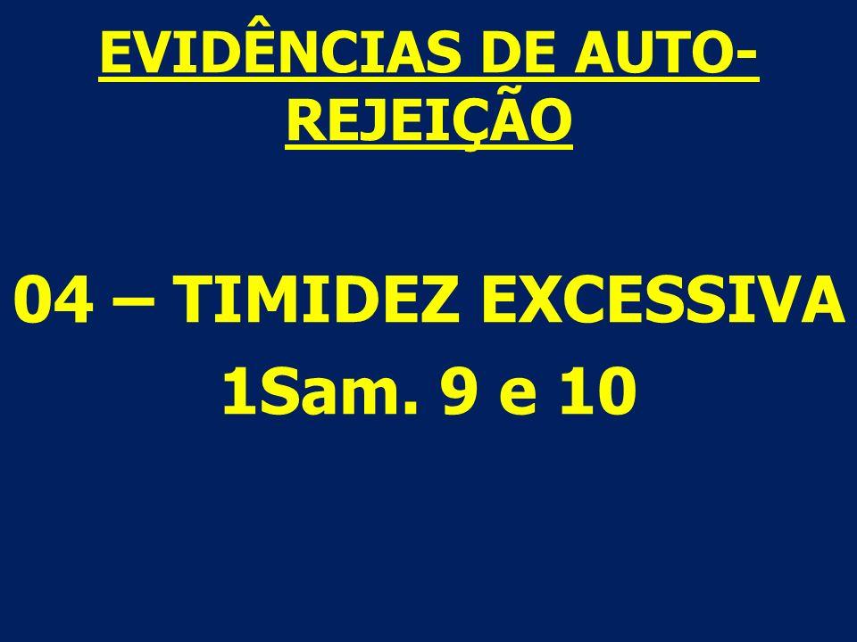 EVIDÊNCIAS DE AUTO- REJEIÇÃO 04 – TIMIDEZ EXCESSIVA 1Sam. 9 e 10