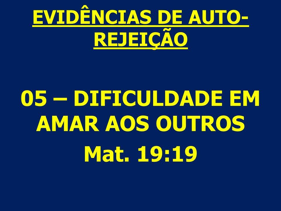EVIDÊNCIAS DE AUTO- REJEIÇÃO 05 – DIFICULDADE EM AMAR AOS OUTROS Mat. 19:19
