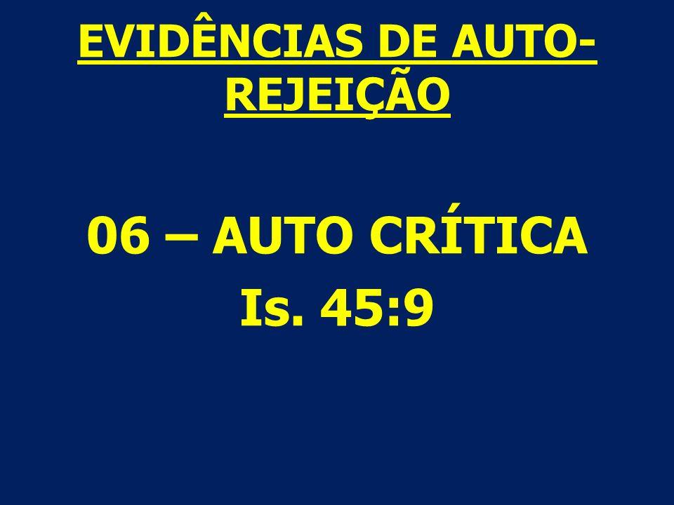 EVIDÊNCIAS DE AUTO- REJEIÇÃO 06 – AUTO CRÍTICA Is. 45:9