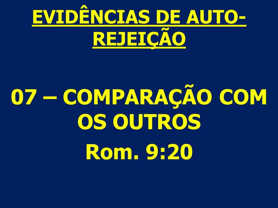 EVIDÊNCIAS DE AUTO- REJEIÇÃO 07 – COMPARAÇÃO COM OS OUTROS Rom. 9:20