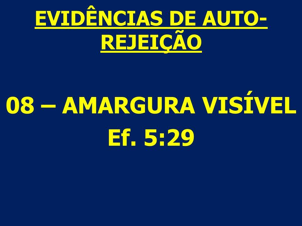 EVIDÊNCIAS DE AUTO- REJEIÇÃO 08 – AMARGURA VISÍVEL Ef. 5:29