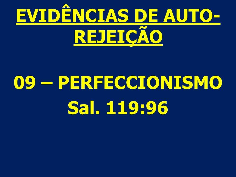 EVIDÊNCIAS DE AUTO- REJEIÇÃO 09 – PERFECCIONISMO Sal. 119:96
