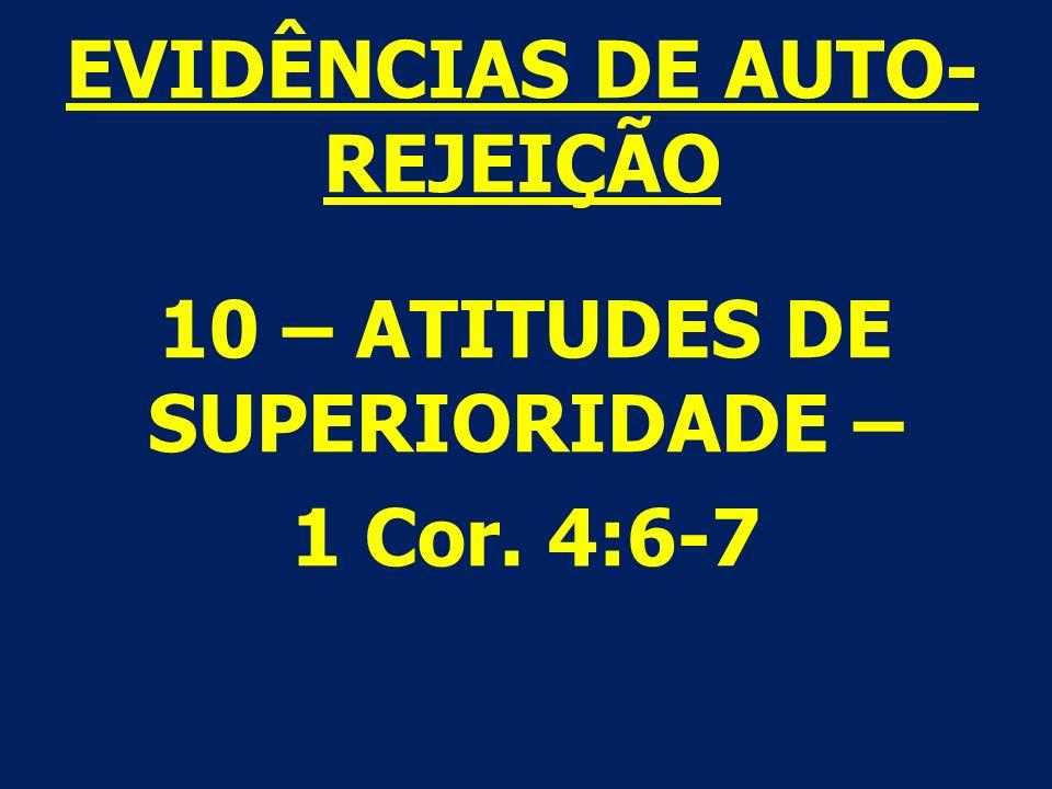 10 – ATITUDES DE SUPERIORIDADE – 1 Cor. 4:6-7 EVIDÊNCIAS DE AUTO- REJEIÇÃO