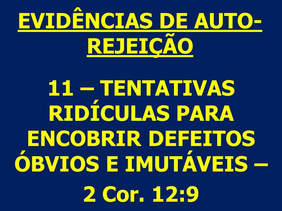 11 – TENTATIVAS RIDÍCULAS PARA ENCOBRIR DEFEITOS ÓBVIOS E IMUTÁVEIS – 2 Cor. 12:9 EVIDÊNCIAS DE AUTO- REJEIÇÃO