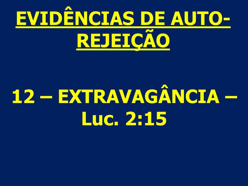 12 – EXTRAVAGÂNCIA – Luc. 2:15 EVIDÊNCIAS DE AUTO- REJEIÇÃO