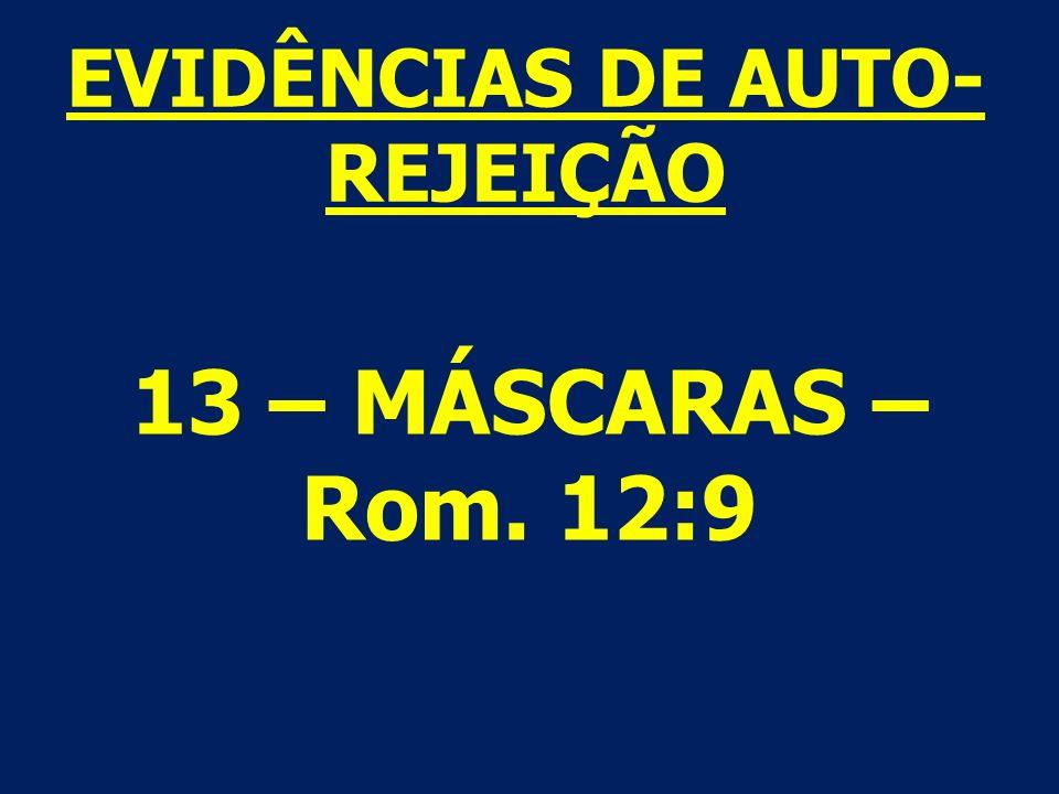 13 – MÁSCARAS – Rom. 12:9 EVIDÊNCIAS DE AUTO- REJEIÇÃO