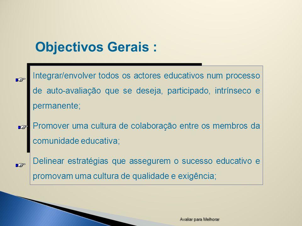 Objectivos Gerais : Integrar/envolver todos os actores educativos num processo de auto-avaliação que se deseja, participado, intrínseco e permanente; Promover uma cultura de colaboração entre os membros da comunidade educativa; Delinear estratégias que assegurem o sucesso educativo e promovam uma cultura de qualidade e exigência; Avaliar para Melhorar
