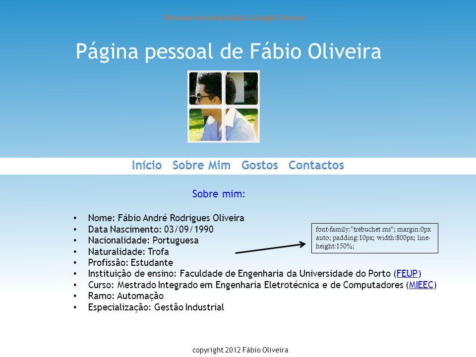 Página pessoal de Fábio Oliveira Browser recomendado: Google Chrome Sobre mim: Nome: Fábio André Rodrigues Oliveira Data Nascimento: 03/09/1990 Nacion