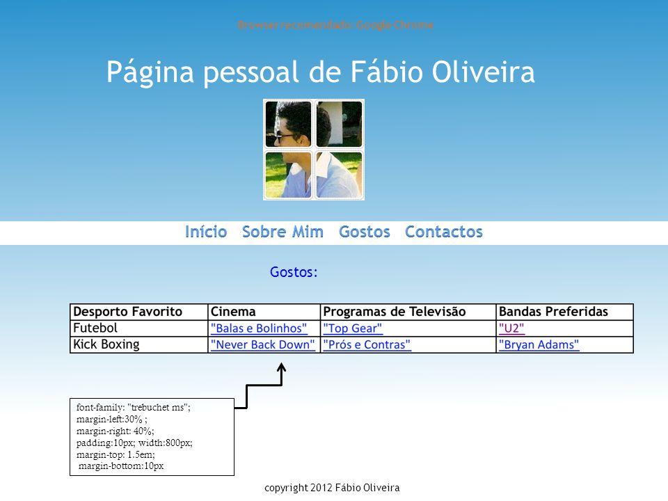 Página pessoal de Fábio Oliveira Browser recomendado: Google Chrome Gostos: copyright 2012 Fábio Oliveira font-family: trebuchet ms ; margin-left:30% ; margin-right: 40%; padding:10px; width:800px; margin-top: 1.5em; margin-bottom:10px