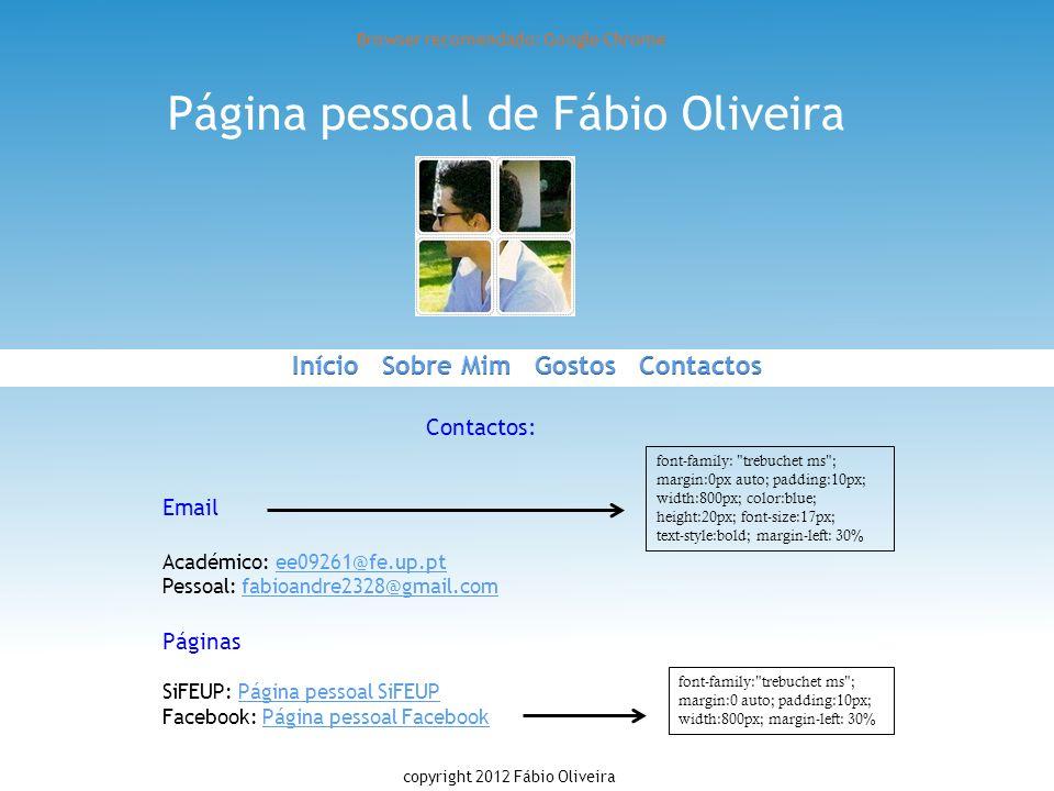 Página pessoal de Fábio Oliveira Browser recomendado: Google Chrome Contactos: Email Académico: ee09261@fe.up.pt Pessoal: fabioandre2328@gmail.com Pág