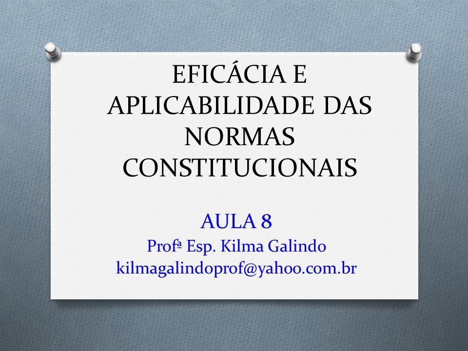 EFICÁCIA E APLICABILIDADE DAS NORMAS CONSTITUCIONAIS AULA 8 Profª Esp. Kilma Galindo kilmagalindoprof@yahoo.com.br