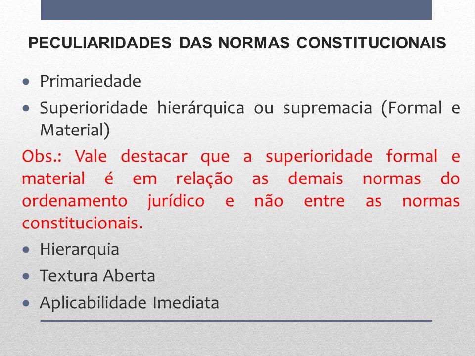PECULIARIDADES DAS NORMAS CONSTITUCIONAIS Primariedade Superioridade hierárquica ou supremacia (Formal e Material) Obs.: Vale destacar que a superiori