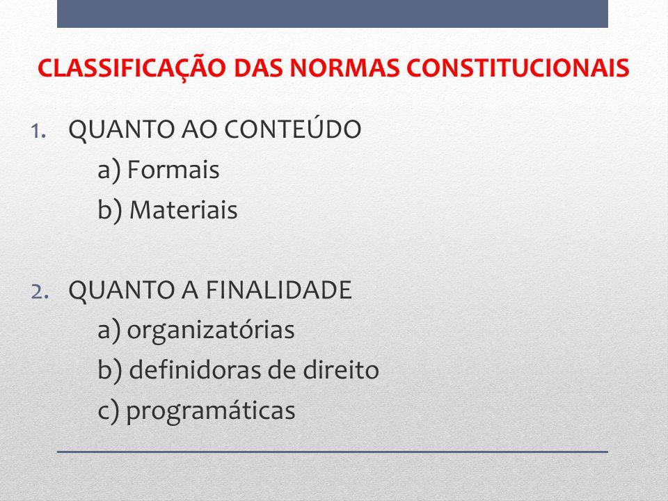 CLASSIFICAÇÃO DAS NORMAS CONSTITUCIONAIS 1.QUANTO AO CONTEÚDO a) Formais b) Materiais 2.QUANTO A FINALIDADE a) organizatórias b) definidoras de direit
